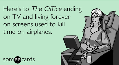 Here's to The Office ending on TV and living forever on screen used to kill time on airplanes.